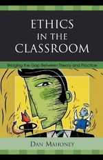 Ethics in the Classroom : Bridging the Gap Between Theory and Practice - Dan Mahoney