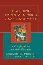 Teaching Improv in Your Jazz Ensemble : A Complete Guide for Music Educators - Zachary B. Poulter