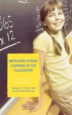Improving Human Learning in the Classroom : Theories and Teaching Practices :  Theories and Teaching Practices - George R. Taylor