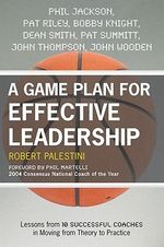 A Game Plan for Effective Leadership : Lessons from 10 Successful Coaches in Moving Theory to Practice - Robert Palestini