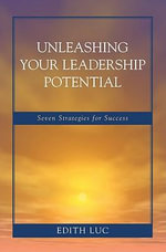 Unleashing Your Leadership Potential : Seven Strategies for Success - Edith Luc