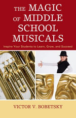The Magic of Middle School Musicals : Inspire Your Students to Learn, Grow, and Succeed - Victor V. Bobetsky
