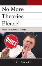 No More Theories Please! : A Guide for Elementary Teachers - L. K. Masao