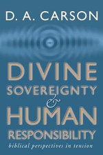Divine Sovereignty and Human Responsibility : Biblical Perspective in Tension - D A Carson