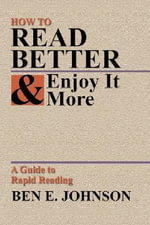 How to Read Better and Enjoy It More : A Guide to Rapid Reading - Ben E Johnson