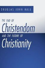The End of Christendom and the Future of Christianity : Reclaiming the Legacy of Neo-orthodoxy - Douglas John Hall