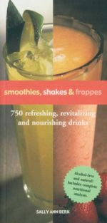 Smoothies, Shakes & Frappes : 750 Refreshing, Revitalizing and Nourishing Drinks - Sally Ann Berk