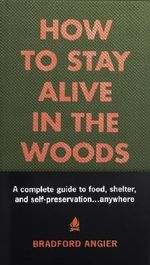 How to Stay Alive in the Woods : A Complete Guide to Food, Shelter and Self-preservation - Bradford Angier