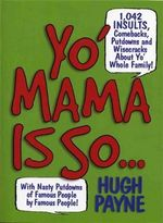 Yo' Mama Is So... : 1,042 Insults, Comebacks, Putdowns & Wisecracks about Yo' Whole Family! - Hugh Payne