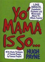 Yo' Mama Is So... : 1,042 Insults, Comebacks, Putdowns & Wisecracks about Yo' Whole Family! - Hugh Payne