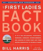 The First Ladies Fact Book : The Childhoods, Courtships, Marriages, Campaigns, Accomplishments, and Legacies of Every First Lady from Martha Washington to Michelle Obama - Bill Harris