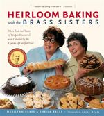 Heirloom Baking with the Brass Sisters : More Than 100 Years of Recipes Discovered and Collected by the Queens of Comfort Food - Marilynn Brass