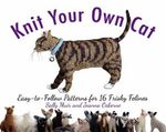Knit Your Own Cat : Easy-To-Follow Patterns for 16 Frisky Felines - Sally Muir