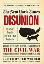 The New York Times: Disunion : Modern Scholars and Historians Revisit and Reconsider the Civil War Moment by Moment, from the Opening Battle at Fort Sumter to the Emancipation Proclamation