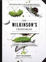 Mr. Wilkinson's Vegetables : A Cookbook to Celebrate the Garden - Matt, British Wilkinson