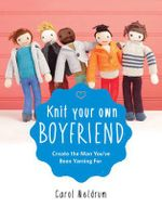 Knit Your Own Boyfriend : Easy-To-Follow Patterns for 13 Men - Carol Meldrum