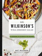 Mr. Wilkinson's Well-Dressed Salads : A Cookbook To Celebrate The Season - Matt Wilkinson, British