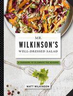 Mr. Wilkinson's Well-Dressed Salads : A Cookbook To Celebrate The Season - Matt, British Wilkinson