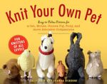 Knit Your Own Pet : Easy-To-Follow Patterns for Beginners and Young Knitters - Sally Muir