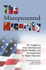 The Misrepresented Minority : New Insights on Asian Americans and Pacific Islanders, and the Implications for Higher Education