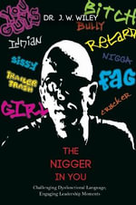 The Nigger in You : Challenging Dysfunctional Language, Engaging Leadership Moments - J W Wiley