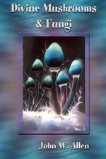 Divine Mushrooms and Fungi - John W. Allen
