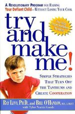 Try and Make Me! : Simple Strategies That Turn Off the Tantrums and Create Cooperation :  Simple Strategies That Turn Off the Tantrums and Create Cooperation - Ray Levy