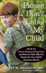 Please Don't Label My Child : Break the Doctor-Diagnosis-Drug Cycle and Discover Safe, Effective, Choices for Your Child's Emotional Health - Scott M Shannon