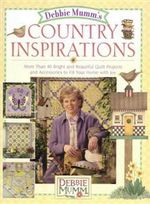 Debbie Mumm's Country Inspirations : More Than 40 Bright and Beautiful Quilt Projects and Accessories to Fill Your Home with Joy - Debbie Mumm