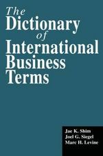 The Dictionary of International Business Terms : An Expert's Guide for Advisors and Their Clients - Dr. Jae K. Shim
