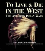 To Live and Die in the West : The American Indian Wars - Jason Hook