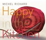 Happy in the Kitchen : The Craft of Cooking the Art of Eating - Michel Richard
