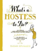 What's a Hostess to Do? : 313 Ideas and Inspirations for Effortless Entertaining - Susan Spungen