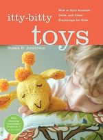 Itty Bitty Toys : Reversibles, Dolls, and Other Hand-Knit Playthings for Kids - Susan B. Anderson