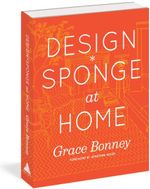 Design*Sponge At Home : A Guide to Inspiring Homes - and All the Tools You Need to Create Your Own - Grace Bonney