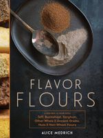 Flavor Flours : A New Way to Bake with Teff, Buckwheat, Sorghum, Other Whole & Ancient Grains, Nuts & Non-Wheat Flours - Alice Medrich