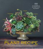 The Plant Recipe Book : 100 Living Arrangements for Any Home in Any Season - Baylor Chapman