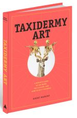 Taxidermy Art : A Rogue's Guide to the Work, the Culture, and How to Do it Yourself - Robert Marbury