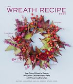 The Wreath Recipe Book : Year-Round Wreaths, Swags, and Other Decorations to Make with Seasonal Branches - Alethea Harampolis