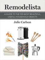 Remodelista : A Guide to the 100 Most Beautiful, Useful Household Objects: (A Remodelista Short) - Julie Carlson