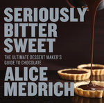 Seriously Bitter Sweet : The Ultimate Dessert Maker's Guide to Chocolate - Alice Medrich