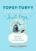 Topsy-Turvy Inside-Out Knit Toys : Magical Two-in-One Reversible Projects - Susan B. Anderson