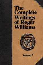 The Complete Writings of Roger Williams - Volume 7 : Reflections on the Bible and Contemporary Life - Roger Williams