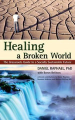 Healing a Broken World : The Grassroots Guide to a Socially Sustainable Future - Daniel Raphael
