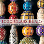 1000 Glass Beads : Innovation and Imagination in Contemporary Glass Beadmaking