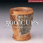 500 Cups : Ceremic Explorations of Utility and Grace - Suzanne J. E. Tourtillott