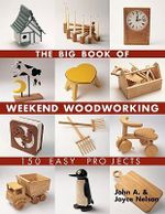 The Big Book of Weekend Woodworking : 150 Easy Projects - John Nelson