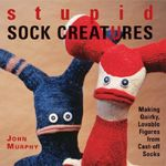 Stupid Sock Creatures : Making Quirky, Lovable Figures from Cast-off Socks - John Murphy