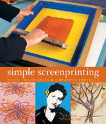 Simple Screenprinting : Basic Techniques and Creative Projects - Annie Stromquist