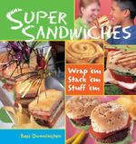 Super Sandwiches : Wrap 'em, Stack 'em, Stuff 'em - Rose Dunnington